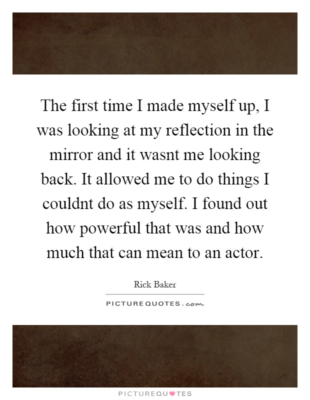 The first time I made myself up, I was looking at my reflection in the mirror and it wasnt me looking back. It allowed me to do things I couldnt do as myself. I found out how powerful that was and how much that can mean to an actor Picture Quote #1