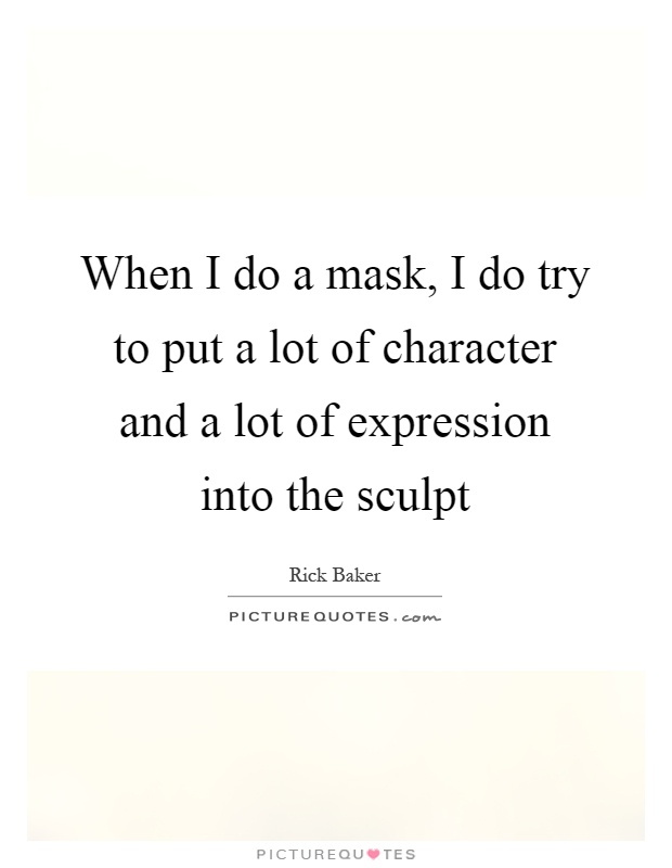 When I do a mask, I do try to put a lot of character and a lot of expression into the sculpt Picture Quote #1