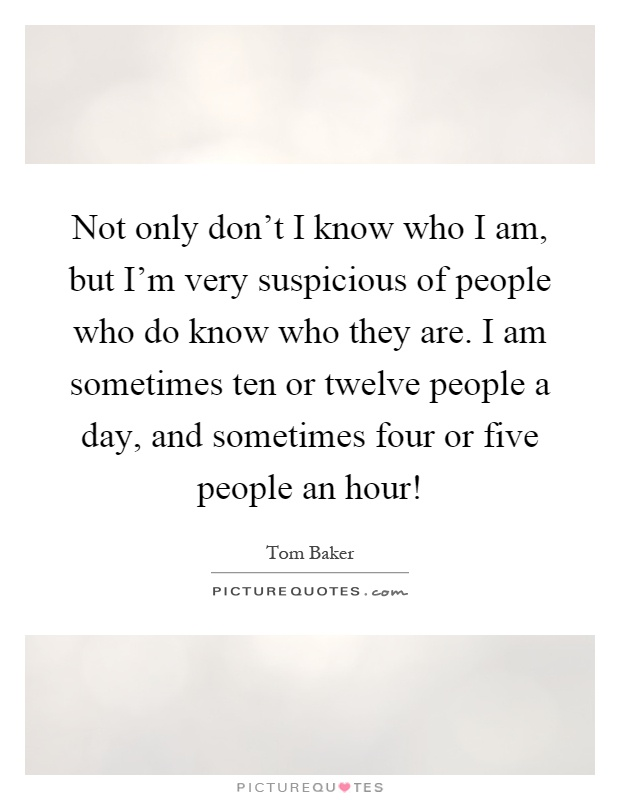 Not only don't I know who I am, but I'm very suspicious of people who do know who they are. I am sometimes ten or twelve people a day, and sometimes four or five people an hour! Picture Quote #1