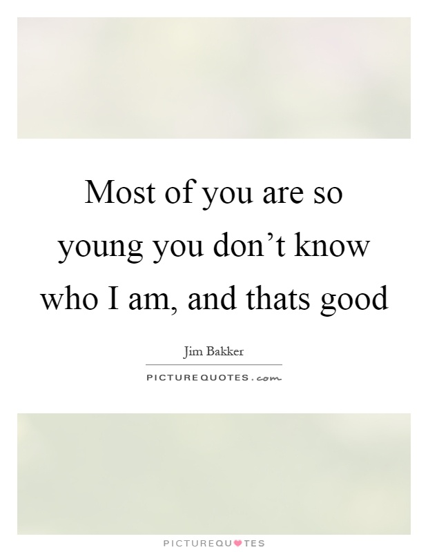 Most of you are so young you don't know who I am, and thats good Picture Quote #1
