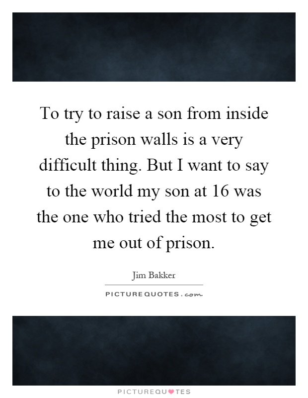 To try to raise a son from inside the prison walls is a very difficult thing. But I want to say to the world my son at 16 was the one who tried the most to get me out of prison Picture Quote #1
