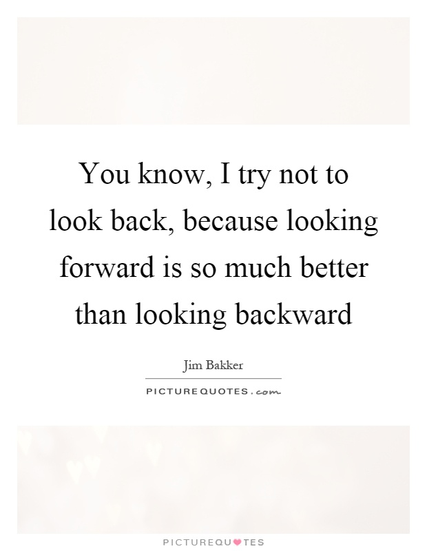You know, I try not to look back, because looking forward is so much better than looking backward Picture Quote #1