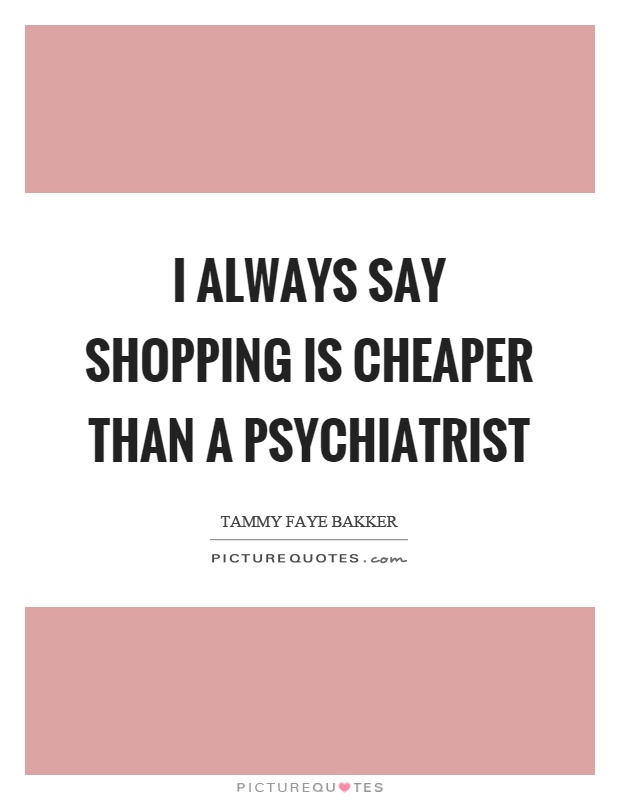 I always say shopping is cheaper than a psychiatrist Picture Quote #1