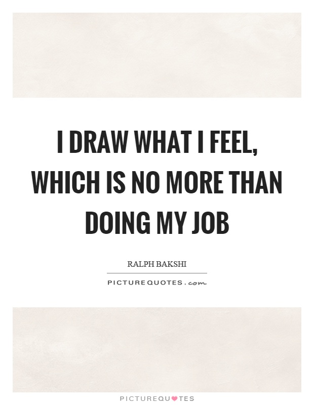 I draw what I feel, which is no more than doing my job Picture Quote #1