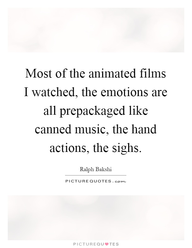 Most of the animated films I watched, the emotions are all prepackaged like canned music, the hand actions, the sighs Picture Quote #1