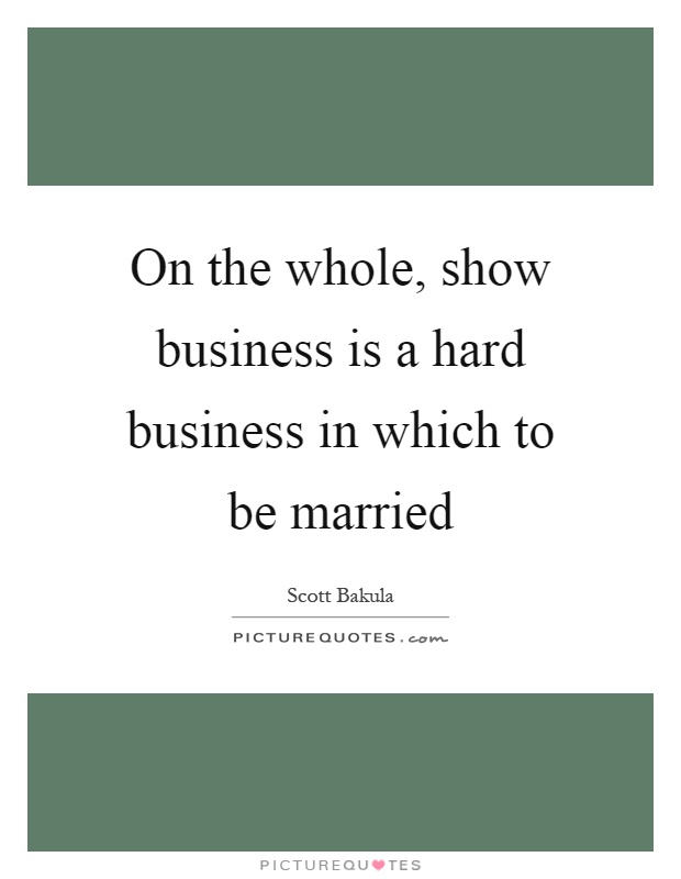 On the whole, show business is a hard business in which to be married Picture Quote #1