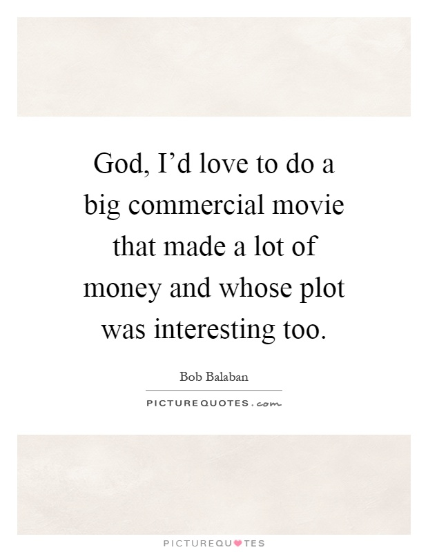 God, I'd love to do a big commercial movie that made a lot of money and whose plot was interesting too Picture Quote #1