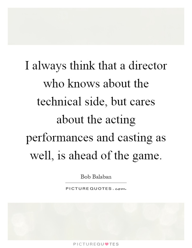 I always think that a director who knows about the technical side, but cares about the acting performances and casting as well, is ahead of the game Picture Quote #1