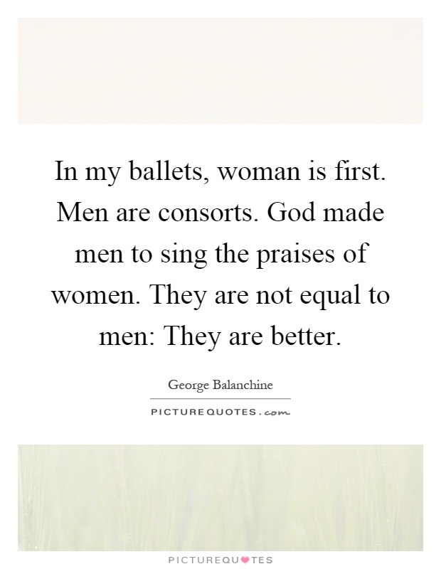 In my ballets, woman is first. Men are consorts. God made men to sing the praises of women. They are not equal to men: They are better Picture Quote #1