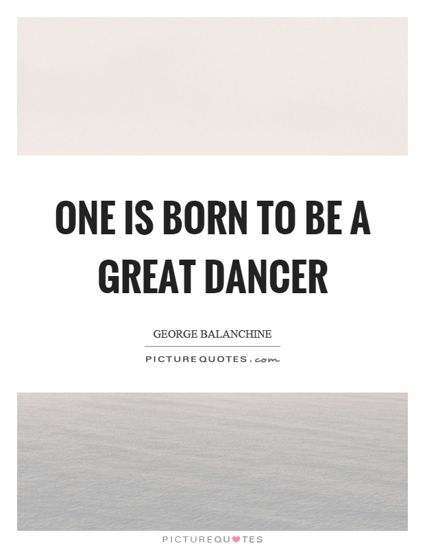 One is born to be a great dancer Picture Quote #1