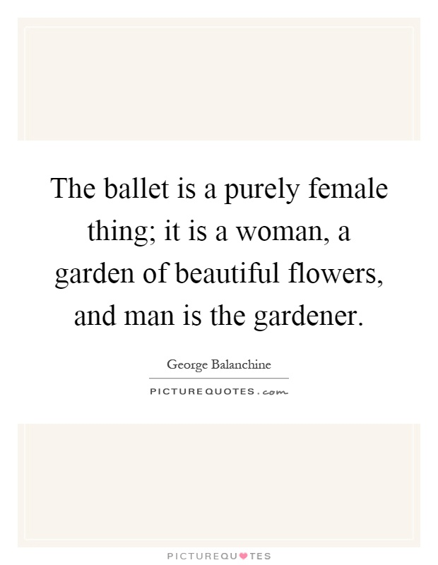 The ballet is a purely female thing; it is a woman, a garden of beautiful flowers, and man is the gardener Picture Quote #1