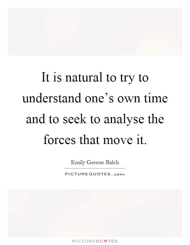 It is natural to try to understand one's own time and to seek to analyse the forces that move it Picture Quote #1
