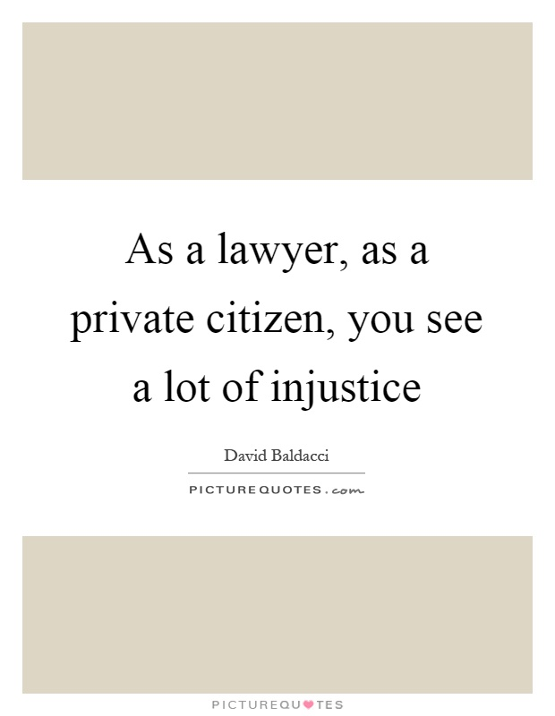 As a lawyer, as a private citizen, you see a lot of injustice Picture Quote #1