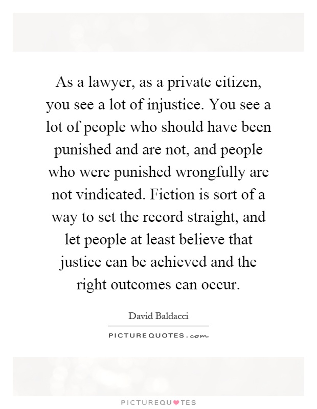 As a lawyer, as a private citizen, you see a lot of injustice. You see a lot of people who should have been punished and are not, and people who were punished wrongfully are not vindicated. Fiction is sort of a way to set the record straight, and let people at least believe that justice can be achieved and the right outcomes can occur Picture Quote #1