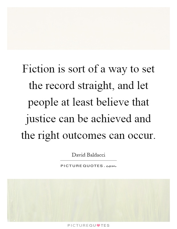 Fiction is sort of a way to set the record straight, and let people at least believe that justice can be achieved and the right outcomes can occur Picture Quote #1