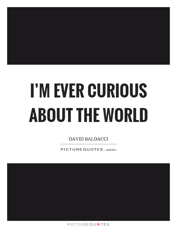 I'm ever curious about the world Picture Quote #1