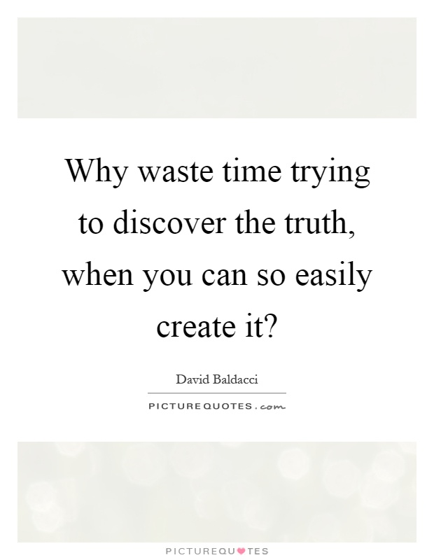 Why waste time trying to discover the truth, when you can so easily create it? Picture Quote #1