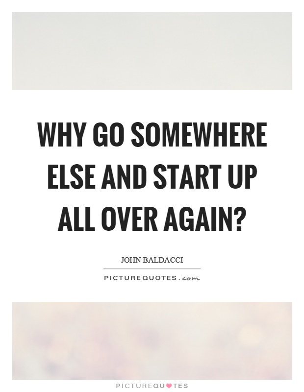 Why go somewhere else and start up all over again? Picture Quote #1