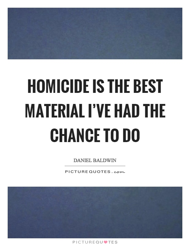 Homicide is the best material I've had the chance to do Picture Quote #1