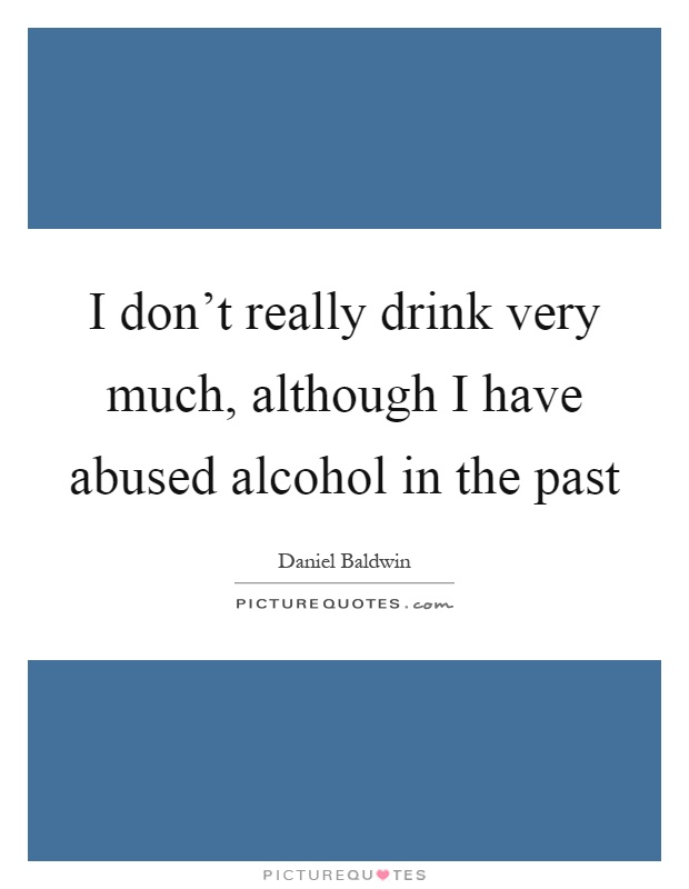 I don't really drink very much, although I have abused alcohol in the past Picture Quote #1