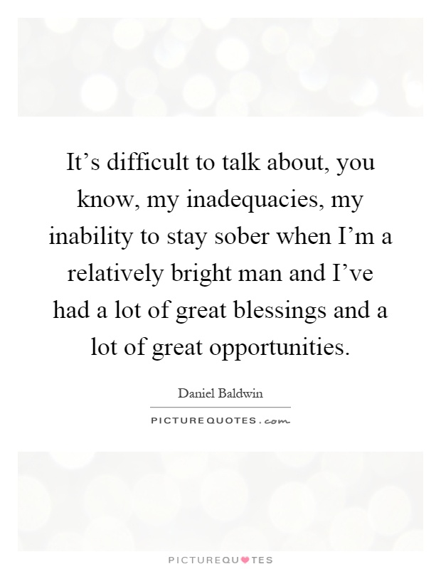 It's difficult to talk about, you know, my inadequacies, my inability to stay sober when I'm a relatively bright man and I've had a lot of great blessings and a lot of great opportunities Picture Quote #1