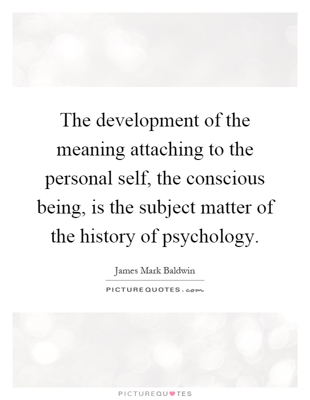 The development of the meaning attaching to the personal self, the conscious being, is the subject matter of the history of psychology Picture Quote #1