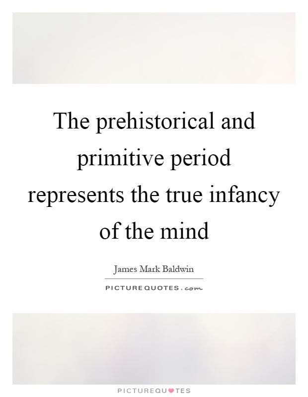 The prehistorical and primitive period represents the true infancy of the mind Picture Quote #1