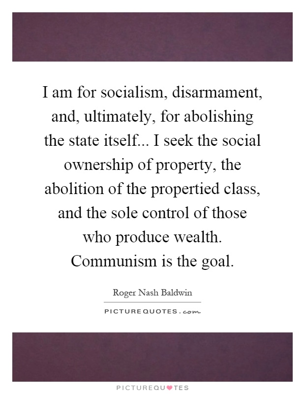 I am for socialism, disarmament, and, ultimately, for abolishing the state itself... I seek the social ownership of property, the abolition of the propertied class, and the sole control of those who produce wealth. Communism is the goal Picture Quote #1