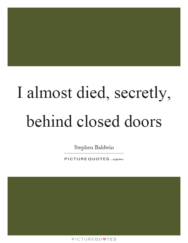 I almost died, secretly, behind closed doors Picture Quote #1