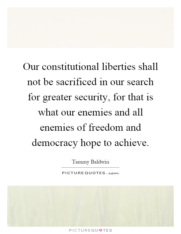 Our constitutional liberties shall not be sacrificed in our search for greater security, for that is what our enemies and all enemies of freedom and democracy hope to achieve Picture Quote #1