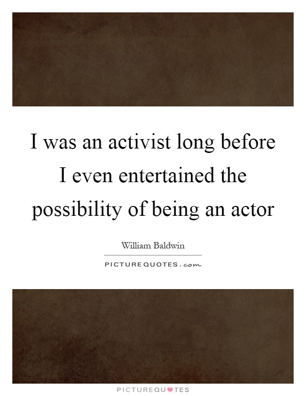 I was an activist long before I even entertained the possibility of being an actor Picture Quote #1