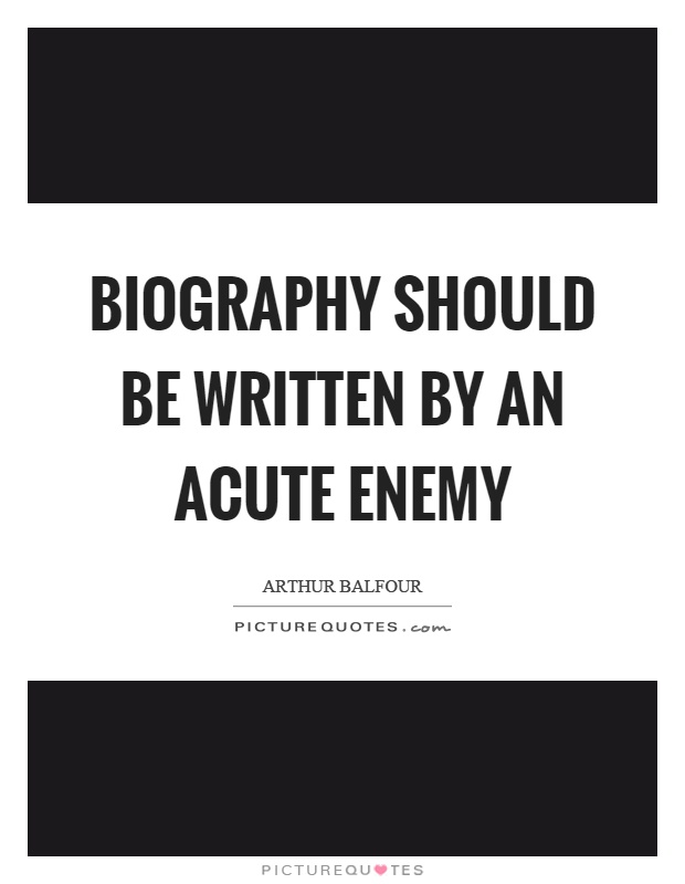 Biography should be written by an acute enemy Picture Quote #1