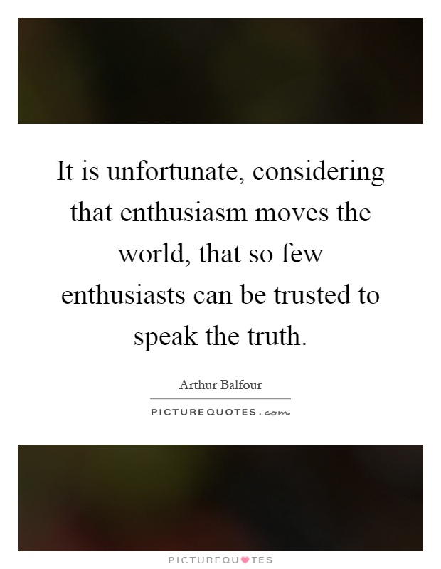 It is unfortunate, considering that enthusiasm moves the world, that so few enthusiasts can be trusted to speak the truth Picture Quote #1