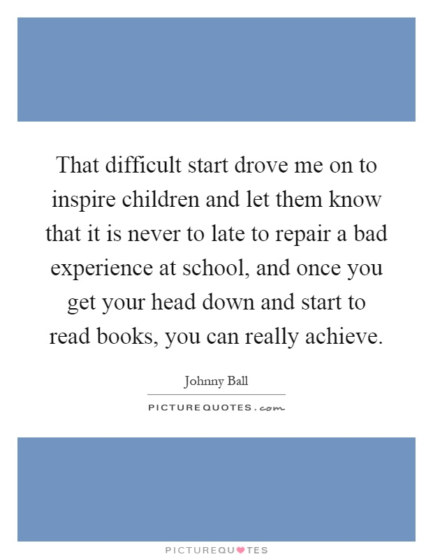 That difficult start drove me on to inspire children and let them know that it is never to late to repair a bad experience at school, and once you get your head down and start to read books, you can really achieve Picture Quote #1