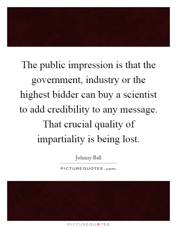 The public impression is that the government, industry or the highest bidder can buy a scientist to add credibility to any message. That crucial quality of impartiality is being lost Picture Quote #1