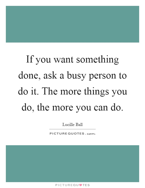 If you want something done, ask a busy person to do it. The more things you do, the more you can do Picture Quote #1