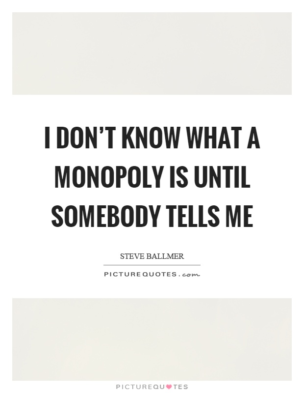 I don't know what a monopoly is until somebody tells me Picture Quote #1