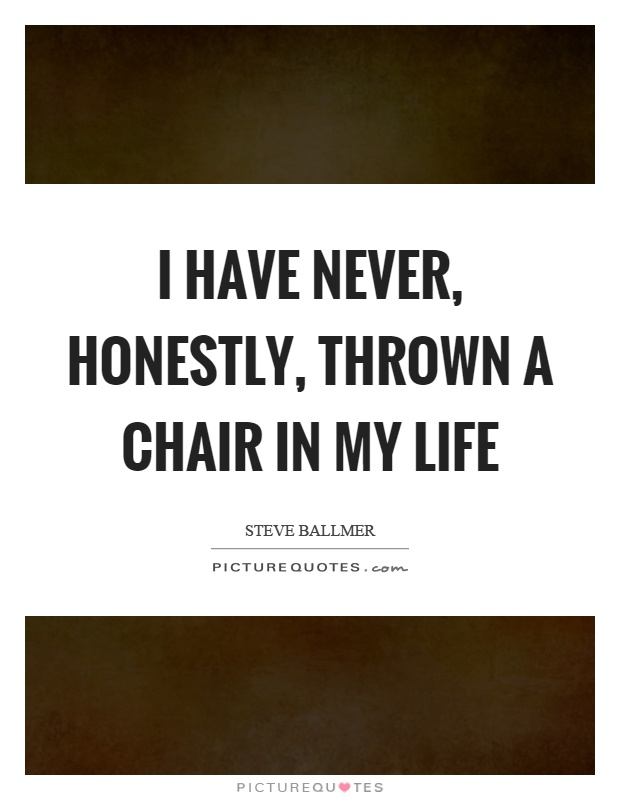 I have never, honestly, thrown a chair in my life Picture Quote #1