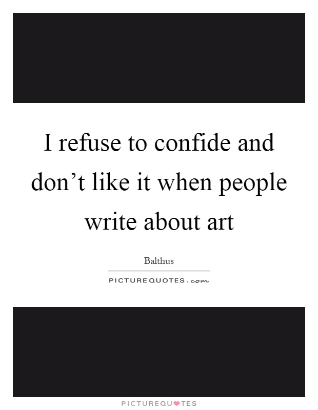I refuse to confide and don't like it when people write about art Picture Quote #1