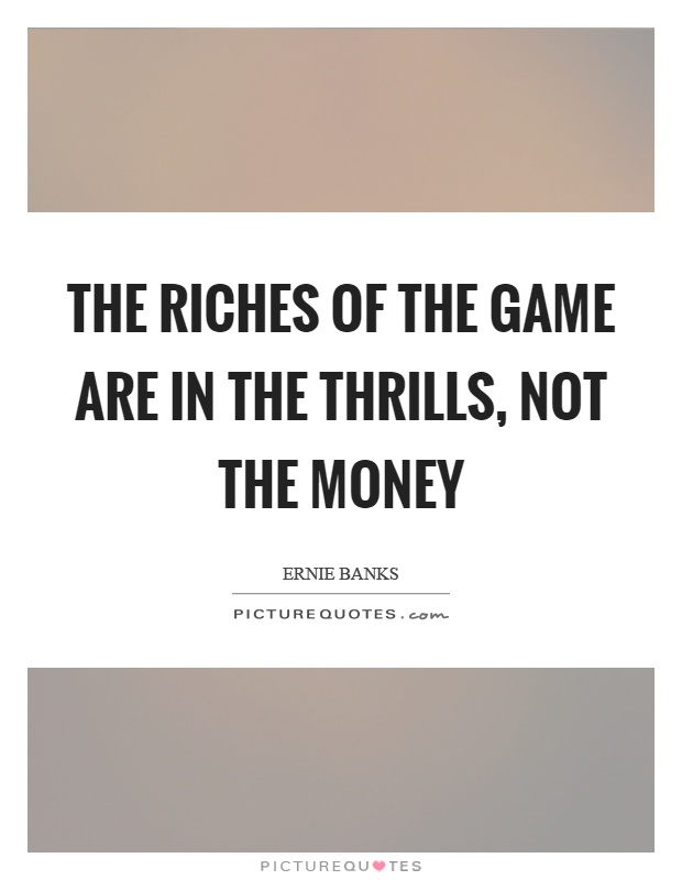 The riches of the game are in the thrills, not the money Picture Quote #1