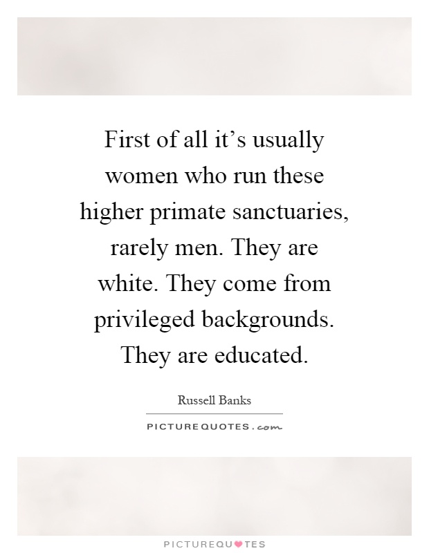 First of all it's usually women who run these higher primate sanctuaries, rarely men. They are white. They come from privileged backgrounds. They are educated Picture Quote #1