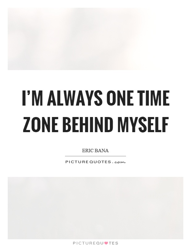 I'm always one time zone behind myself Picture Quote #1