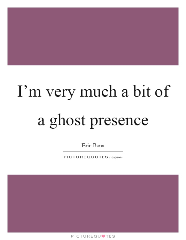 I'm very much a bit of a ghost presence Picture Quote #1