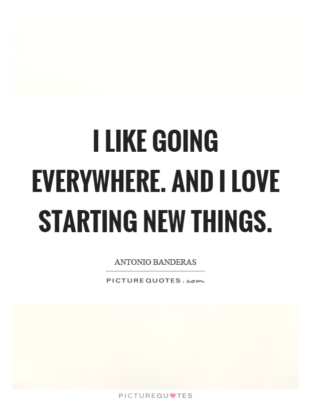 I like going everywhere. And I love starting new things Picture Quote #1