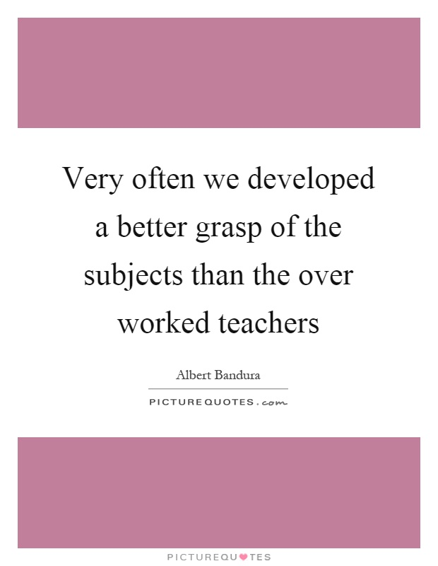Very often we developed a better grasp of the subjects than the over worked teachers Picture Quote #1