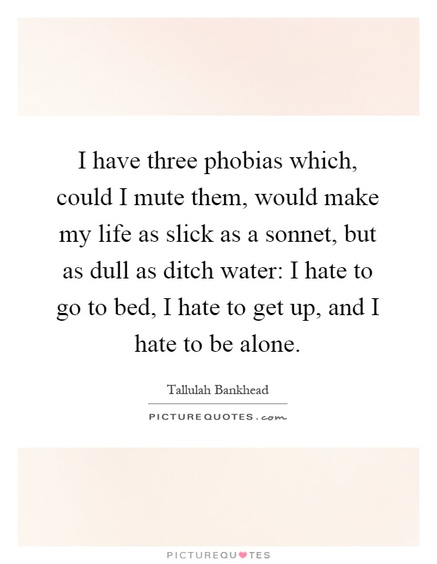 I have three phobias which, could I mute them, would make my life as slick as a sonnet, but as dull as ditch water: I hate to go to bed, I hate to get up, and I hate to be alone Picture Quote #1