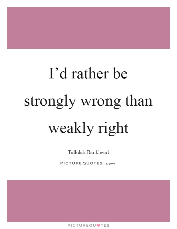 Rather Be Strongly Wrong Than Weakly Right Tallulah Bankhead