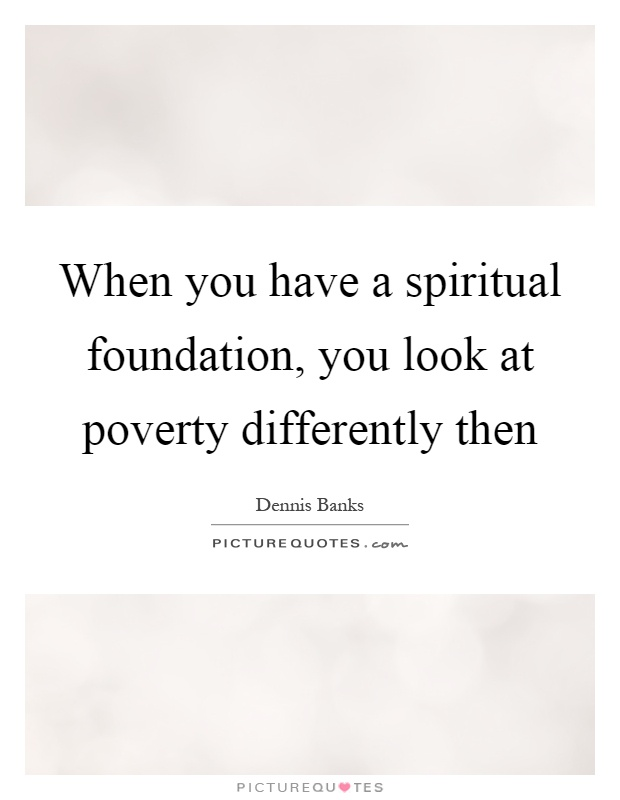 When you have a spiritual foundation, you look at poverty differently then Picture Quote #1