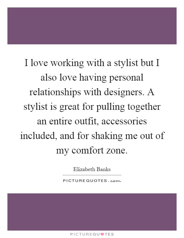 I love working with a stylist but I also love having personal relationships with designers. A stylist is great for pulling together an entire outfit, accessories included, and for shaking me out of my comfort zone Picture Quote #1