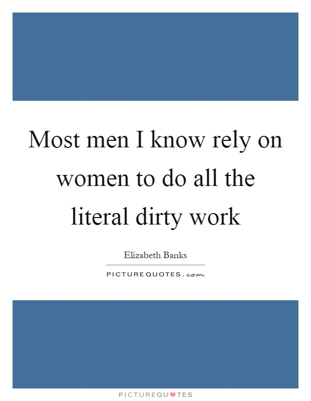 Most men I know rely on women to do all the literal dirty work Picture Quote #1